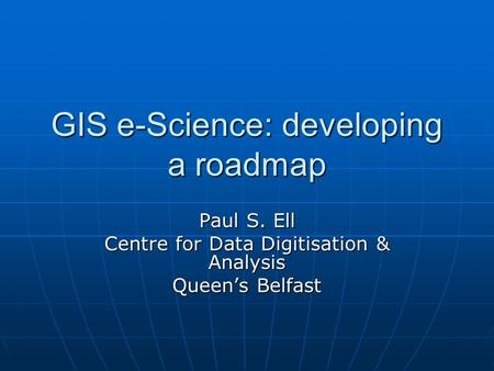 GIS e-Science: developing a roadmap Paul S. Ell Centre for Data Digitisation & Analysis Queen's Belfast.