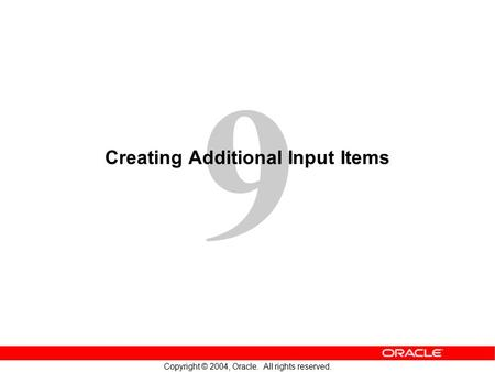 9 Copyright © 2004, Oracle. All rights reserved. Creating Additional Input Items.