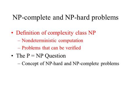 NP-complete and NP-hard problems Definition of complexity class NP –Nondeterministic computation –Problems that can be verified The P = NP Question –Concept.