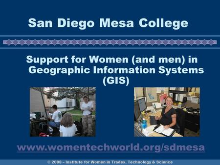 © 2008 – Institute for Women in Trades, Technology & Science San Diego Mesa College Support for Women (and men) in Geographic Information Systems (GIS)