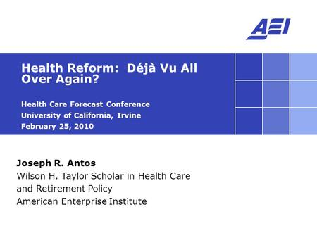 Joseph R. Antos Wilson H. Taylor Scholar in Health Care and Retirement Policy American Enterprise Institute Health Reform: Déjà Vu All Over Again? Health.