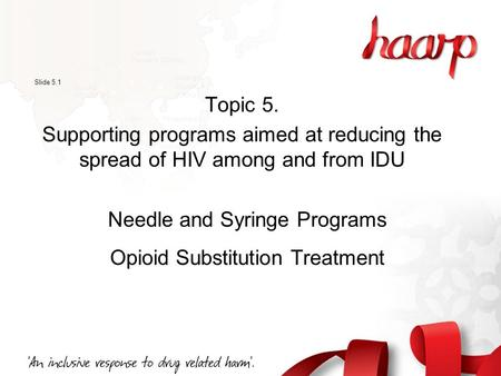 Slide 5.1 Topic 5. Supporting programs aimed at reducing the spread of HIV among and from IDU Needle and Syringe Programs Opioid Substitution Treatment.