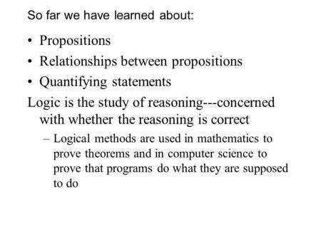 So far we have learned about: Propositions Relationships between propositions Quantifying statements Logic is the study of reasoning---concerned with whether.