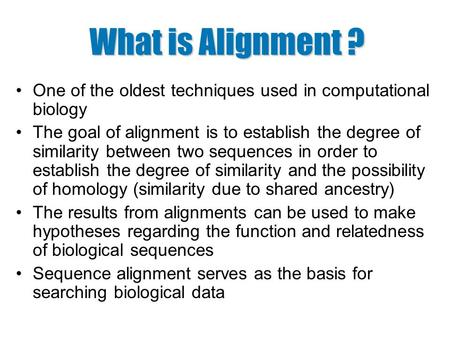 What is Alignment ? One of the oldest techniques used in computational biology The goal of alignment is to establish the degree of similarity between two.