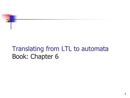 1 Translating from LTL to automata Book: Chapter 6.