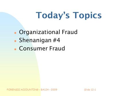FORENSIC ACCOUNTING - BA124 - 2009Slide 12-1 Today's Topics n Organizational Fraud n Shenanigan #4 n Consumer Fraud.
