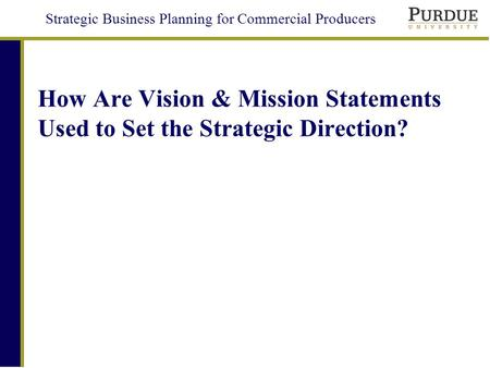 Strategic Business Planning for Commercial Producers How Are Vision & Mission Statements Used to Set the Strategic Direction?