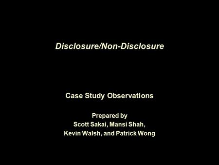 Disclosure/Non-Disclosure Case Study Observations Prepared by Scott Sakai, Mansi Shah, Kevin Walsh, and Patrick Wong.