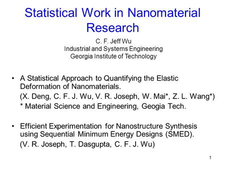 1 Statistical Work in Nanomaterial Research A Statistical Approach to Quantifying the Elastic Deformation of Nanomaterials. (X. Deng, C. F. J. Wu, V. R.