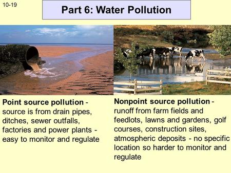 Part 6: Water Pollution Point source pollution - source is from drain pipes, ditches, sewer outfalls, factories and power plants - easy to monitor and.