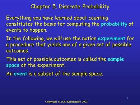 1 Copyright M.R.K. Krishna Rao 2003 Chapter 5. Discrete Probability Everything you have learned about counting constitutes the basis for computing the.