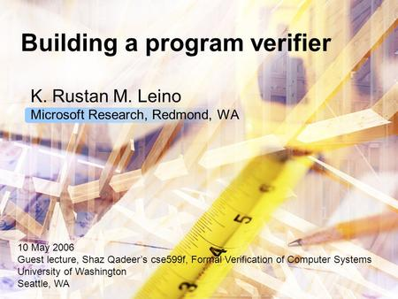 Building a program verifier K. Rustan M. Leino Microsoft Research, Redmond, WA 10 May 2006 Guest lecture, Shaz Qadeer's cse599f, Formal Verification of.