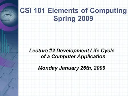 CSI 101 Elements of Computing Spring 2009 Lecture #2 Development Life Cycle of a Computer Application Monday January 26th, 2009.