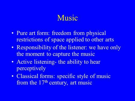 Music Pure art form: freedom from physical restrictions of space applied to other arts Responsibility of the listener: we have only the moment to capture.