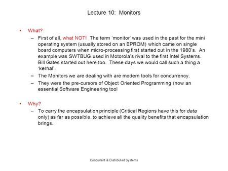 Concurrent & Distributed Systems Lecture 10: Monitors What? –First of all, what NOT! The term 'monitor' was used in the past for the mini operating system.