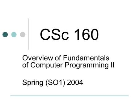 CSc 160 Overview of Fundamentals of Computer Programming II Spring (SO1) 2004.