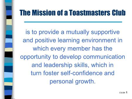 CS-OH 1 The Mission of a Toastmasters Club is to provide a mutually supportive and positive learning environment in which every member has the opportunity.