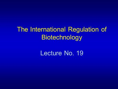 The International Regulation of Biotechnology Lecture No. 19.