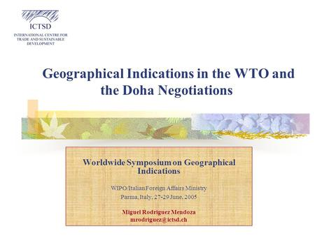 Geographical Indications in the WTO and the Doha Negotiations Worldwide Symposium on Geographical Indications WIPO/Italian Foreign Affairs Ministry Parma,