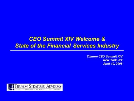 CEO Summit XIV Welcome & State of the Financial Services Industry Tiburon CEO Summit XIV New York, NY April 10, 2008.