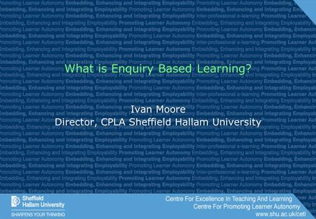 What is Enquiry Based Learning? Ivan Moore Director, CPLA Sheffield Hallam University.