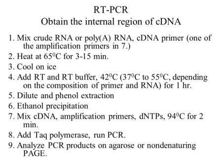RT-PCR Obtain the internal region of cDNA 1. Mix crude RNA or poly(A) RNA, cDNA primer (one of the amplification primers in 7.) 2. Heat at 65 0 C for 3-15.
