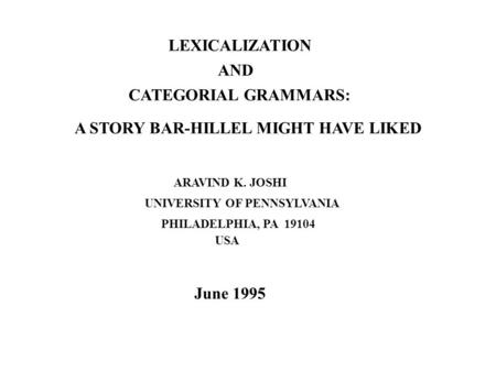 LEXICALIZATION AND CATEGORIAL GRAMMARS: ARAVIND K. JOSHI A STORY BAR-HILLEL MIGHT HAVE LIKED UNIVERSITY OF PENNSYLVANIA PHILADELPHIA, PA 19104 USA June.