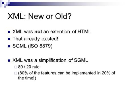 XML: New or Old? XML was not an extention of HTML That already existed! SGML (ISO 8879) XML was a simplification of SGML  80 / 20 rule  (80% of the features.