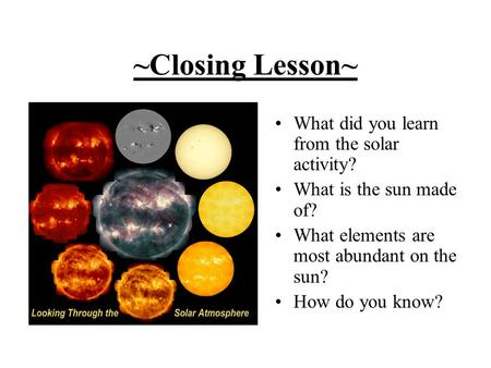 ~Closing Lesson~ What did you learn from the solar activity? What is the sun made of? What elements are most abundant on the sun? How do you know?