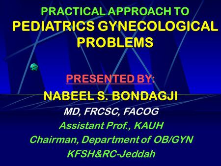 PRACTICAL APPROACH TO PEDIATRICS GYNECOLOGICAL PROBLEMS