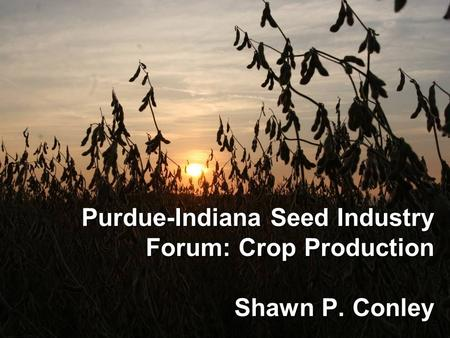 Purdue-Indiana Seed Industry Forum: Crop Production Shawn P. Conley.