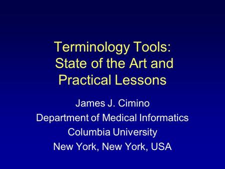 Terminology Tools: State of the Art and Practical Lessons James J. Cimino Department of Medical Informatics Columbia University New York, New York, USA.
