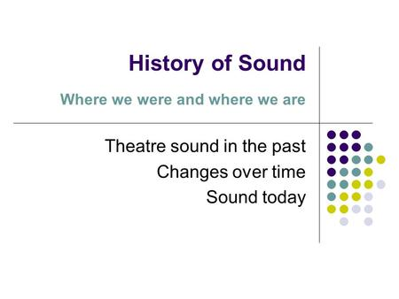 History of Sound Where we were and where we are Theatre sound in the past Changes over time Sound today.