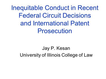 Inequitable Conduct in Recent Federal Circuit Decisions and International Patent Prosecution Jay P. Kesan University of Illinois College of Law.