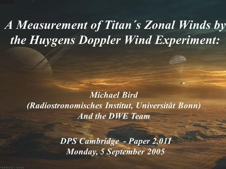 A Measurement of Titan´s Zonal Winds by the Huygens Doppler Wind Experiment: Michael Bird (Radiostronomisches Institut, Universität Bonn) And the DWE Team.