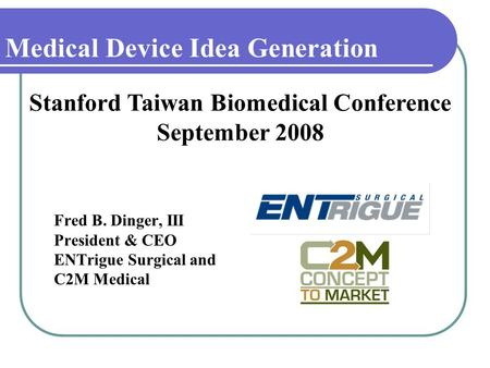 Medical Device Idea Generation Fred B. Dinger, III President & CEO ENTrigue Surgical and C2M Medical Stanford Taiwan Biomedical Conference September 2008.