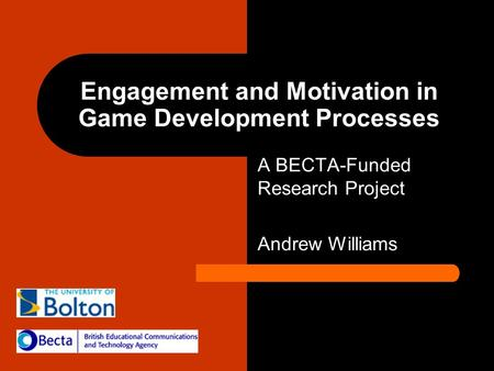 Engagement and Motivation in Game Development Processes A BECTA-Funded Research Project Andrew Williams.