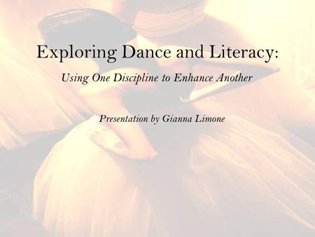 Exploring Dance and Literacy: Using One Discipline to Enhance Another Presentation by Gianna Limone.