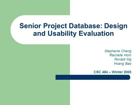 Senior Project Database: Design and Usability Evaluation Stephanie Cheng Rachelle Hom Ronald Mg Hoang Bao CSC 484 – Winter 2005.