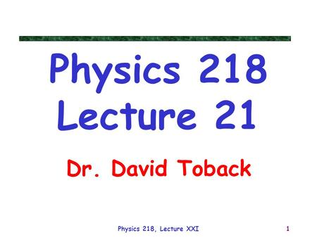 Physics 218, Lecture XXI1 Physics 218 Lecture 21 Dr. David Toback.