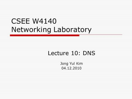 CSEE W4140 Networking Laboratory Lecture 10: DNS Jong Yul Kim 04.12.2010.