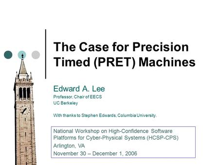 The Case for Precision Timed (PRET) Machines Edward A. Lee Professor, Chair of EECS UC Berkeley With thanks to Stephen Edwards, Columbia University. National.