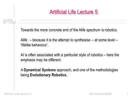 EASy 20 October 2009Artificial Life Lecture 51 Towards the more concrete end of the Alife spectrum is robotics. Alife -- because it is the attempt to synthesise.