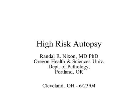 High Risk Autopsy Randal R. Nixon, MD PhD Oregon Health & Sciences Univ. Dept. of Pathology, Portland, OR Cleveland, OH - 6/23/04.