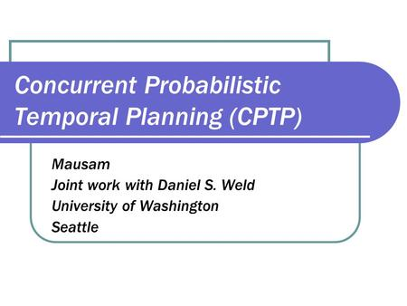 Concurrent Probabilistic Temporal Planning (CPTP) Mausam Joint work with Daniel S. Weld University of Washington Seattle.