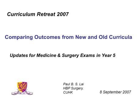 Updates for Medicine & Surgery Exams in Year 5 Curriculum Retreat 2007 Comparing Outcomes from New and Old Curricula 8 September 2007 Paul B. S. Lai HBP.