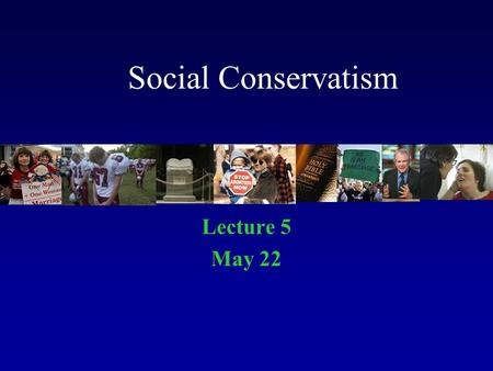 Social Conservatism Lecture 5 May 22. Deals with Moral Order Right and Wrong Moral and Immoral True and False.