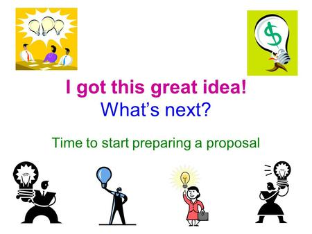 I got this great idea! What's next? Time to start preparing a proposal.