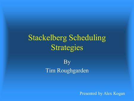 Stackelberg Scheduling Strategies By Tim Roughgarden Presented by Alex Kogan.