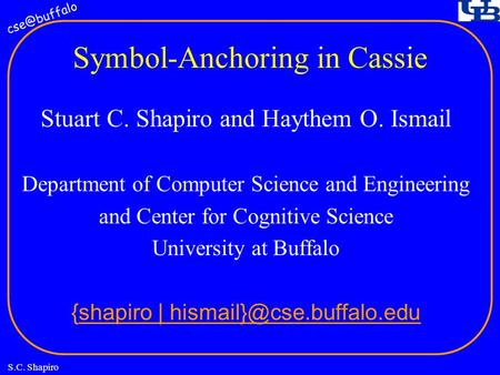 S.C. Shapiro Symbol-Anchoring in Cassie Stuart C. Shapiro and Haythem O. Ismail Department of Computer Science and Engineering and Center for.